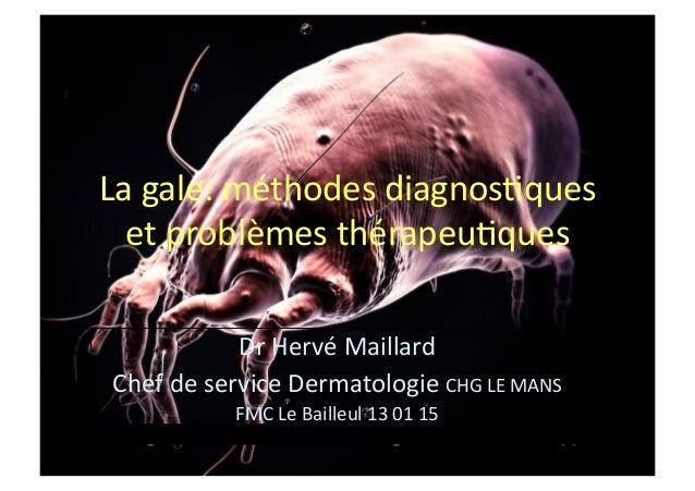 La  gale:  méthodes  diagnos1ques   et  problèmes  thérapeu1ques   Dr  Hervé  Maillard   Chef  de  ...
