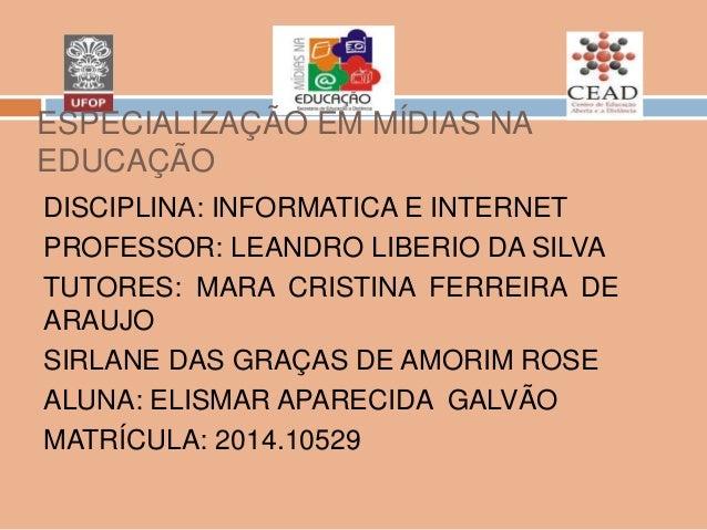 ESPECIALIZAÇÃO EM MÍDIAS NA EDUCAÇÃO DISCIPLINA: INFORMATICA E INTERNET PROFESSOR: LEANDRO LIBERIO DA SILVA TUTORES: MARA ...