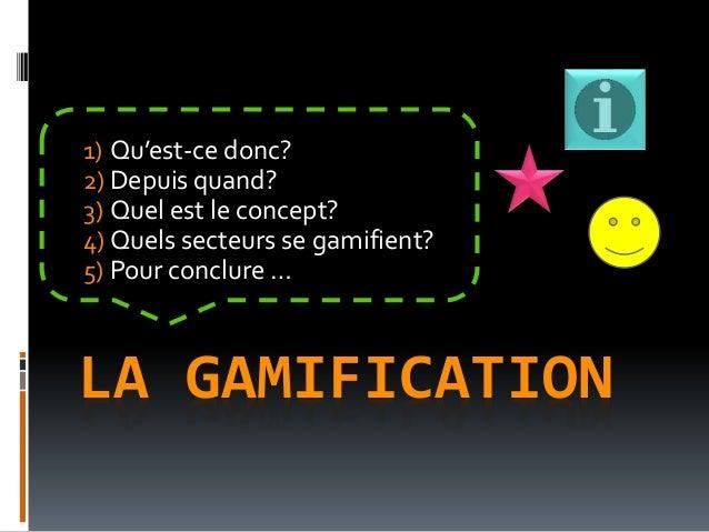 LA GAMIFICATION 1) Qu'est-ce donc? 2) Depuis quand? 3) Quel est le concept? 4) Quels secteurs se gamifient? 5) Pour conclu...