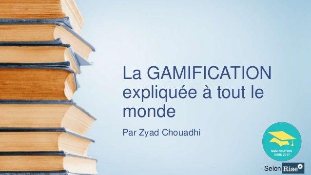 La GAMIFICATION expliquée à tout le monde Par Zyad Chouadhi Selon