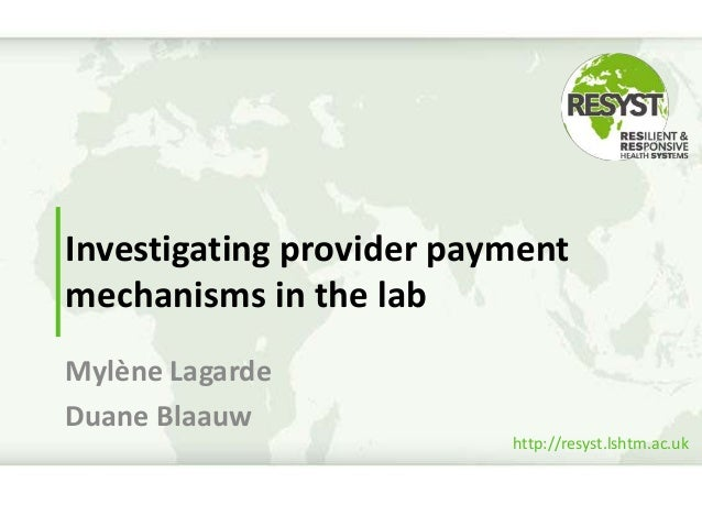 http://resyst.lshtm.ac.uk Investigating provider payment mechanisms in the lab Mylène Lagarde Duane Blaauw