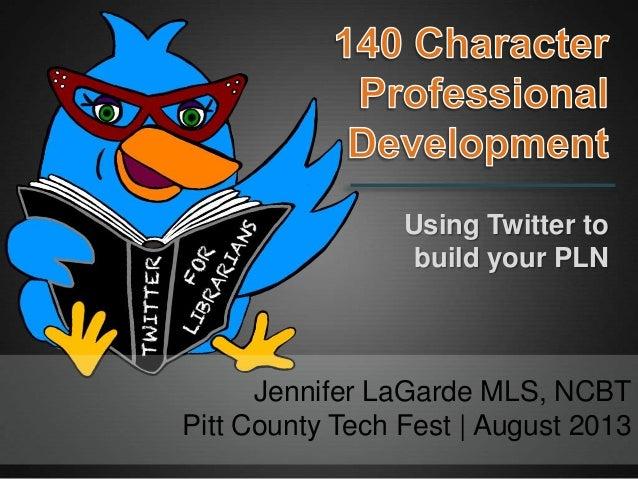 Jennifer LaGarde MLS, NCBT Pitt County Tech Fest | August 2013 Using Twitter to build your PLN
