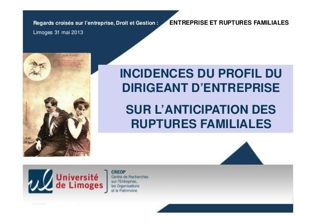 Regards croisés sur l'entreprise, Droit et Gestion :  ENTREPRISE ET RUPTURES FAMILIALES  Limoges 31 mai 2013  INCIDENCES D...