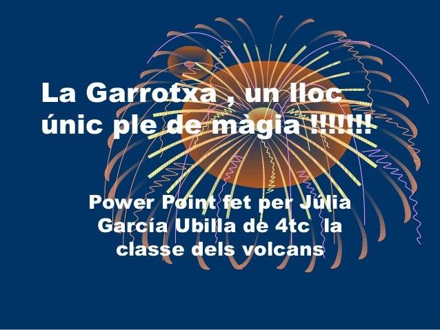 La Garrotxa , un lloc únic ple de màgia !!!!!!! Power Point fet per Júlia García Ubilla de 4tc la classe dels volcans
