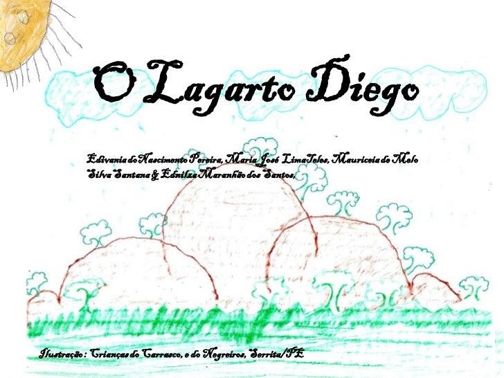 O Lagarto Diego          Edivania doNascimento Pereira, Maria José LimaTeles, Mauriceia de Melo          Silva Santana & E...