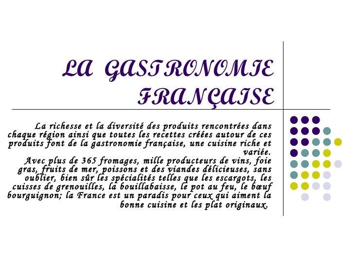 LA  GASTRONOMIE FRANÇAISE La richesse et la diversité des produits rencontrées dans chaque région ainsi que toutes les rec...