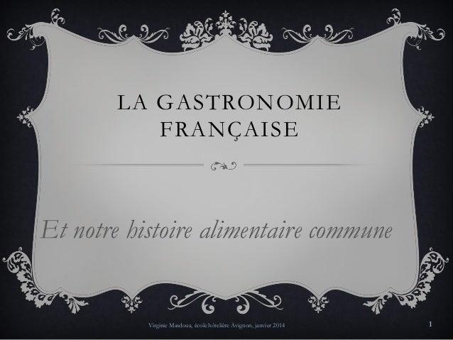 LA GASTRONOMIE FRANÇAISE  Et notre histoire alimentaire commune  Virginie Masdoua, école hôtelière Avignon, janvier 2014  ...