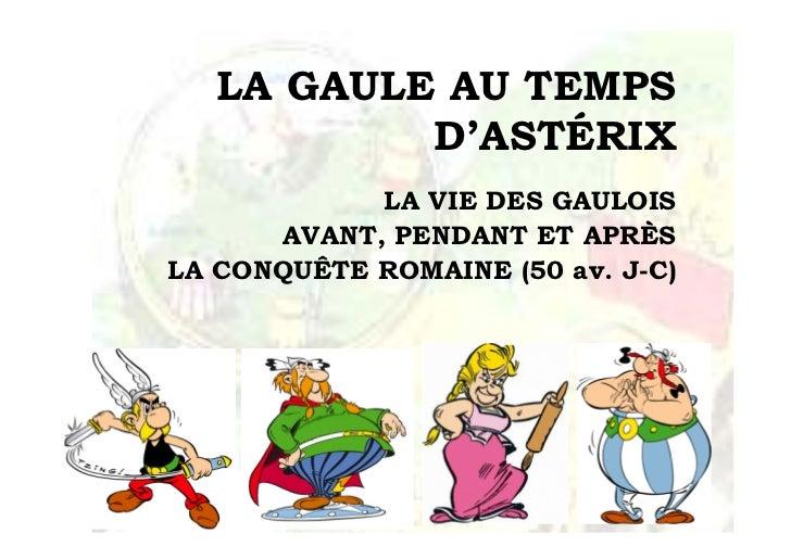 LA GAULE AU TEMPS           D'ASTÉRIX            LA VIE DES GAULOIS      AVANT, PENDANT ET APRÈSLA CONQUÊTE ROMAINE (50 av...