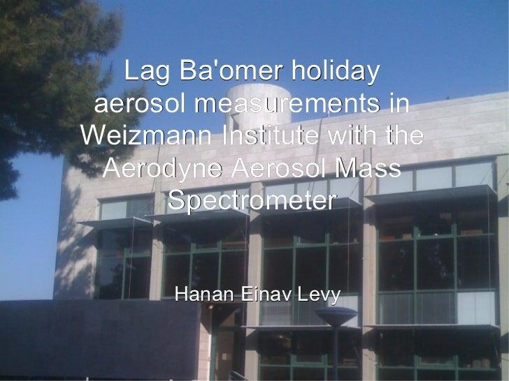 Lag Baomer holiday aerosol measurements inWeizmann Institute with the  Aerodyne Aerosol Mass      Spectrometer       Hanan...