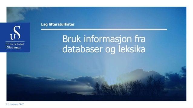 Bruk informasjon fra databaser og leksika Lag litteraturlister 21. desember 2017