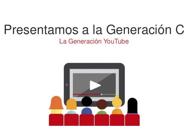 Presentamos a la Generación C La Generación YouTube