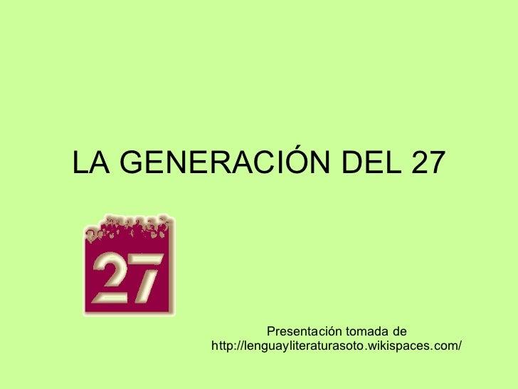 LA GENERACIÓN DEL 27 Presentación tomada de http://lenguayliteraturasoto.wikispaces.com/
