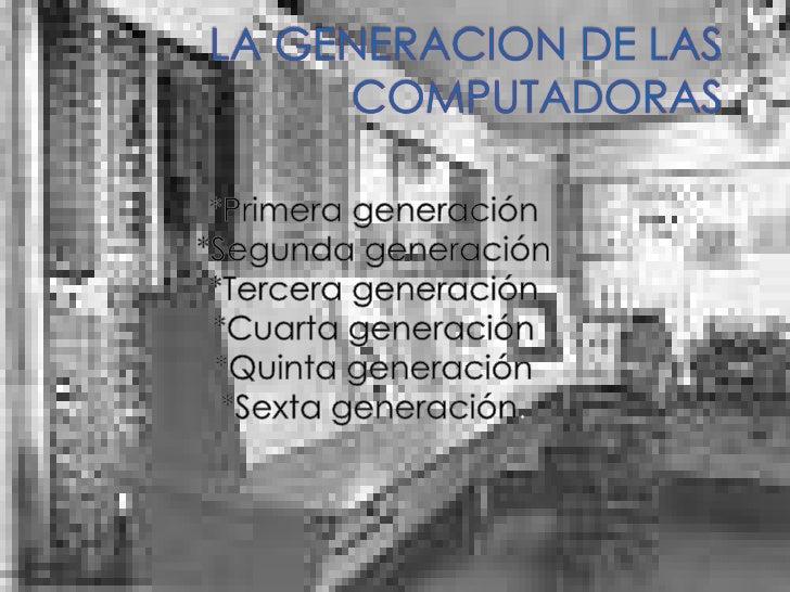 LA GENERACION DE LAS COMPUTADORAS<br />*Primera generación<br />*Segunda generación<br />*Tercera generación<br />*Cuarta ...