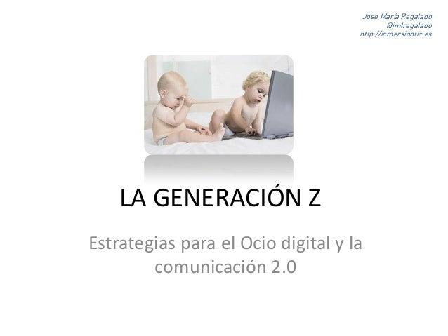 LA GENERACIÓN Z Estrategias para el Ocio digital y la comunicación 2.0 Jose María Regalado @jmlregalado http://inmersionti...
