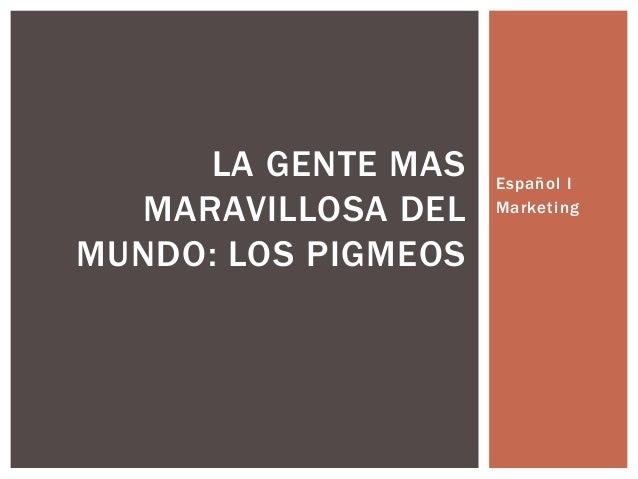 LA GENTE MAS    Español I  MARAVILLOSA DEL    MarketingMUNDO: LOS PIGMEOS