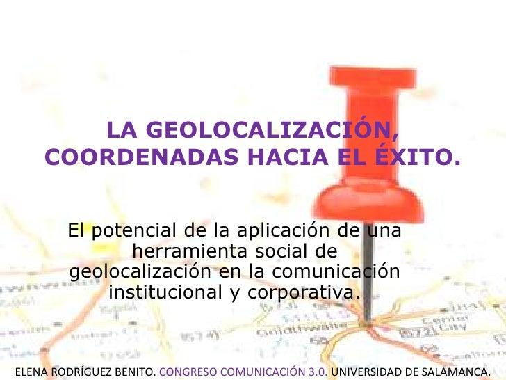 LA GEOLOCALIZACIÓN, COORDENADAS HACIA EL ÉXITO. <br />El potencial de la aplicación de una herramienta social de geolocali...