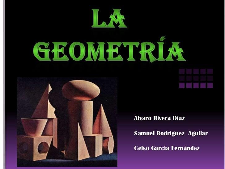 La geometría <br />Álvaro Rivera Díaz<br />Samuel Rodríguez  Aguilar <br />Celso García Fernández  <br />