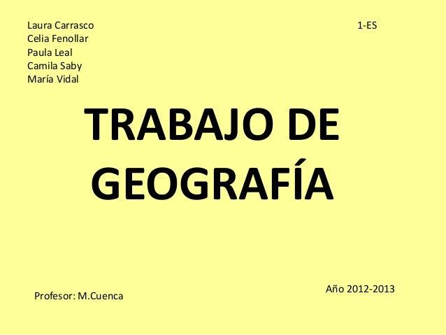 TRABAJO DEGEOGRAFÍALaura CarrascoCelia FenollarPaula LealCamila SabyMaría Vidal1-ESProfesor: M.CuencaAño 2012-2013