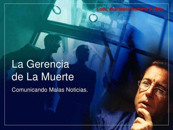 La Gerencia de La Muerte<br />Comunicando Malas Noticias.<br />Lcda. Ana María Romano S. MSc.<br />