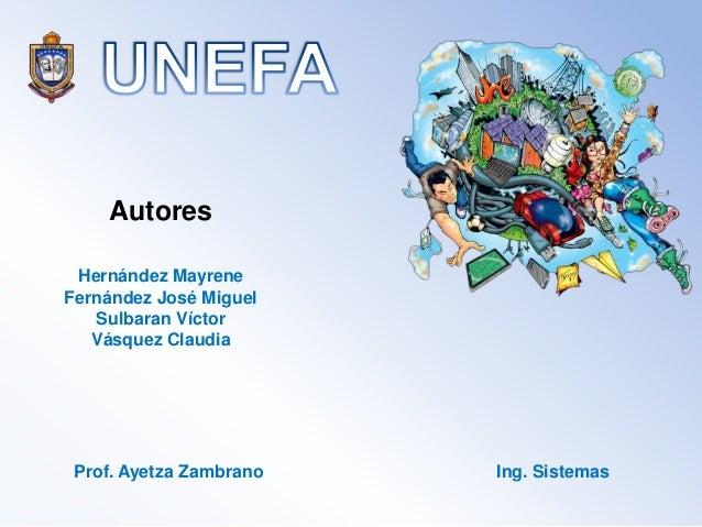 Autores Hernández Mayrene Fernández José Miguel Sulbaran Víctor Vásquez Claudia  Prof. Ayetza Zambrano  Ing. Sistemas