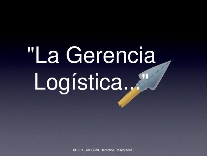 """""""La Gerencia Logística...""""     © 2011 Luis Güell. Derechos Reservados."""