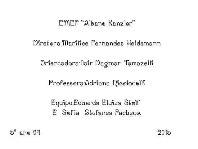 "EMEF ""Albano Kanzler"" Diretora:Marilice Fernandes Heidemann Orientadora:Ilair Dagmar Tomazelli Professora:Adriana Nicolode..."