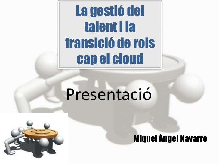 La gestió del    talent i latransició de rols  cap el cloudPresentació            Miquel Àngel Navarro