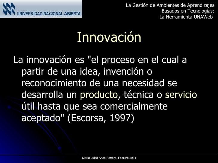 Innovación <ul><li>La innovación es &quot;el proceso en el cual a partir de una idea, invención o reconocimiento de una ne...