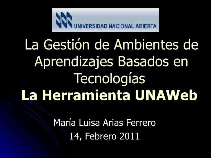 La Gestión de Ambientes de Aprendizajes Basados en Tecnologías  La Herramienta UNAWeb   María Luisa Arias Ferrero 14, Feb...