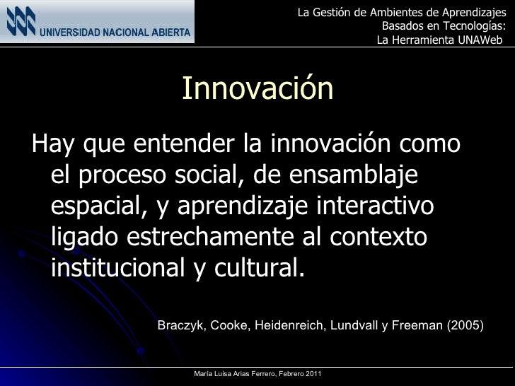 Innovación <ul><li>Hay que entender la innovación como el proceso social, de ensamblaje espacial, y aprendizaje interactiv...