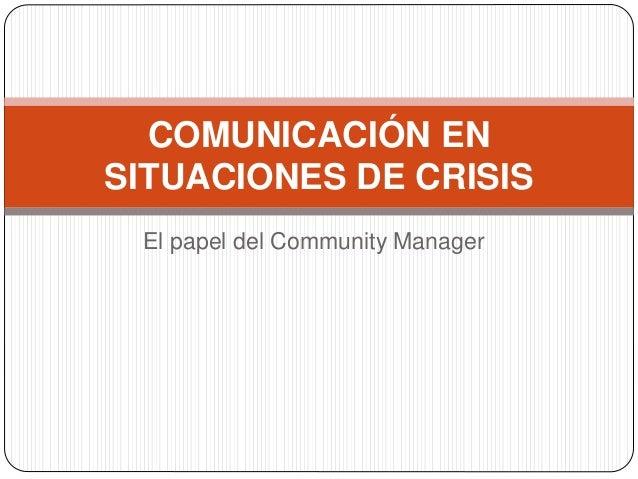 El papel del Community Manager COMUNICACIÓN EN SITUACIONES DE CRISIS