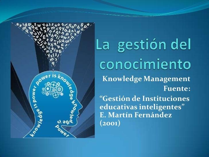 """La  gestión del conocimiento<br />Knowledge Management <br />Fuente:<br />""""Gestión de Instituciones educativas inteligente..."""