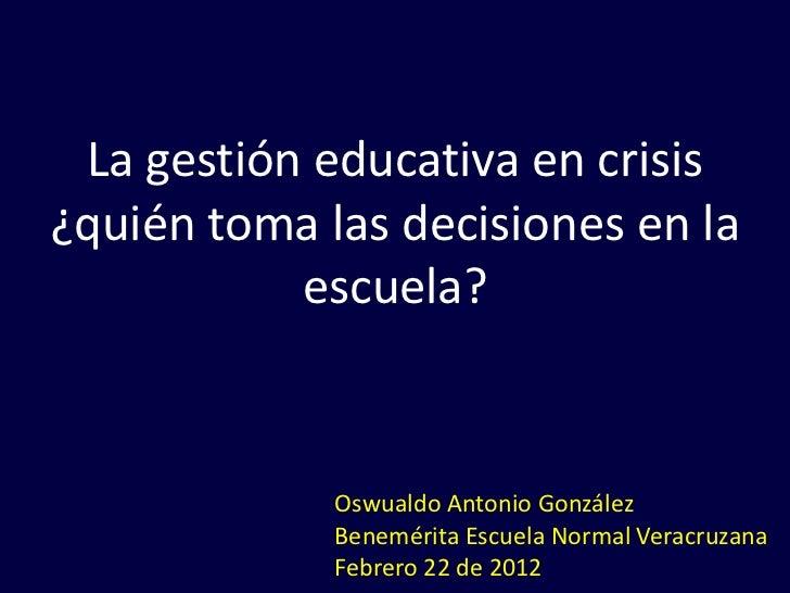 La gestión educativa en crisis¿quién toma las decisiones en la           escuela?             Oswualdo Antonio González   ...