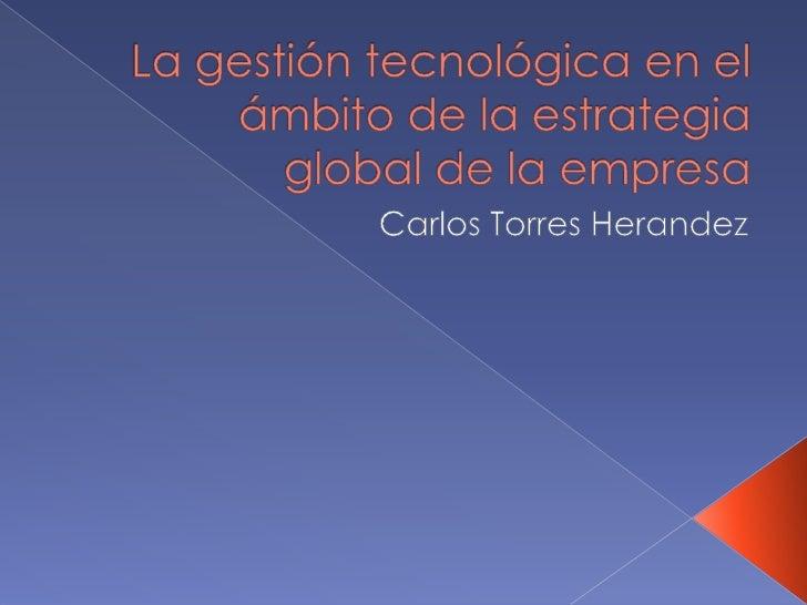 La gestión tecnológica en el ámbito de la estrategia global de la empresa<br />Carlos Torres Herandez<br />