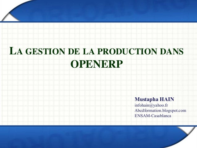 LA GESTION DE LA PRODUCTION DANS OPENERP Mustapha HAIN infohain@yahoo.fr Abcdformation.blogspot.com ENSAM-Casablanca