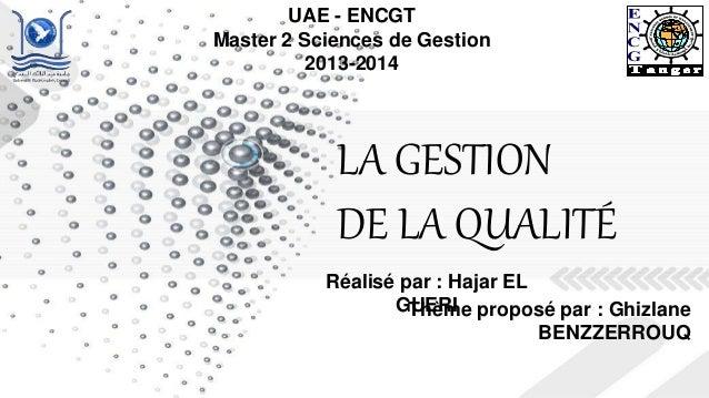 LA GESTION DE LA QUALITÉ UAE - ENCGT Master 2 Sciences de Gestion 2013-2014 Thème proposé par : Ghizlane BENZZERROUQ Réali...