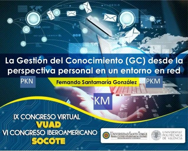 La Gestión del Conocimiento (GC) desde la  perspectiva personal en un entorno en red  PKN Fernando Santamaría González PKM...