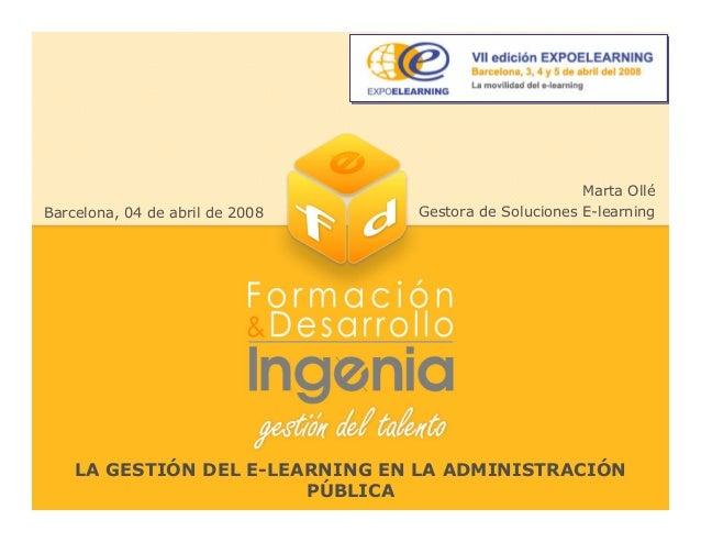 LA GESTIÓN DEL E-LEARNING EN LA ADMINISTRACIÓN PÚBLICA Marta Ollé Gestora de Soluciones E-learningBarcelona, 04 de abril d...