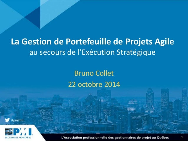 1  La Gestion de Portefeuille de Projets Agile  au secours de l'Exécution Stratégique  Bruno Collet  22 octobre 2014