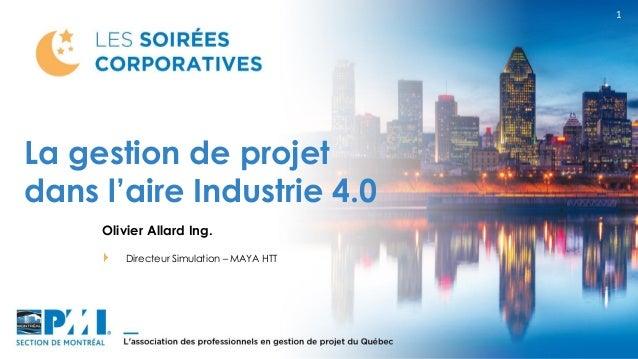 1 Olivier Allard Ing. Directeur Simulation – MAYA HTT La gestion de projet dans l'aire Industrie 4.0