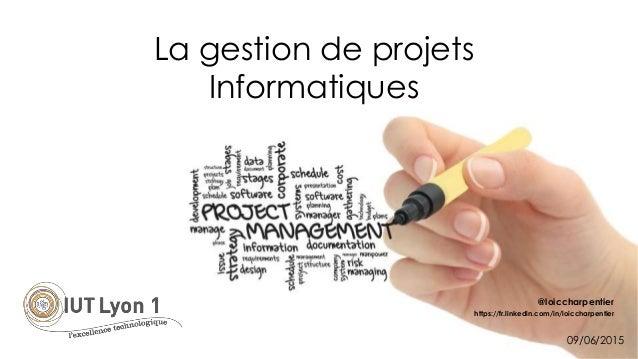 La gestion de projets Informatiques @loiccharpentier https://fr.linkedin.com/in/loiccharpentier 09/06/2015