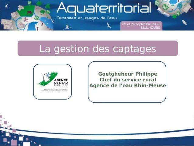 La gestion des captages Goetghebeur Philippe Chef du service rural Agence de l'eau Rhin-Meuse