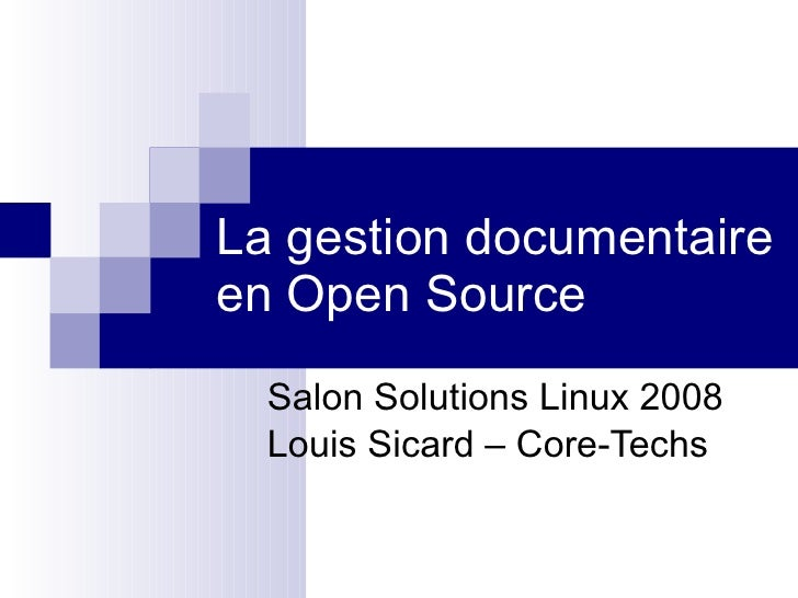 La gestion documentaire en Open Source Salon Solutions Linux 2008 Louis Sicard – Core-Techs