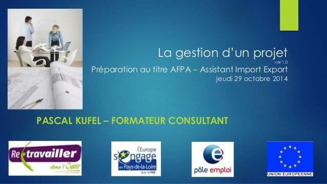 La gestion d'un projet  ver 1,0  Préparation au titre AFPA – Assistant Import Export  jeudi 29 octobre 2014  PASCAL KUFEL ...