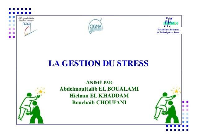 Faculté des Sciences et Techniques - Settat LA GESTION DU STRESS ANIMÉ PAR Abdelmouttalib EL BOUALAMI Hicham EL KHADDAM Bo...