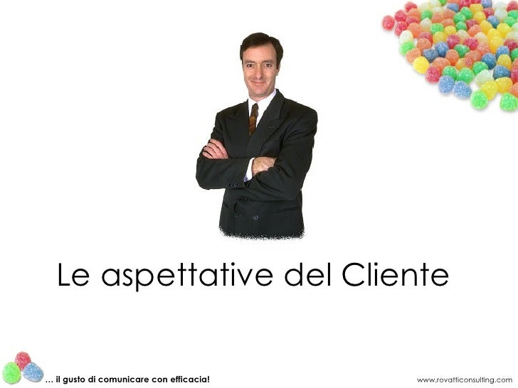 Le aspettative del Cliente www.rovatticonsulting.com …  il gusto di comunicare con efficacia!