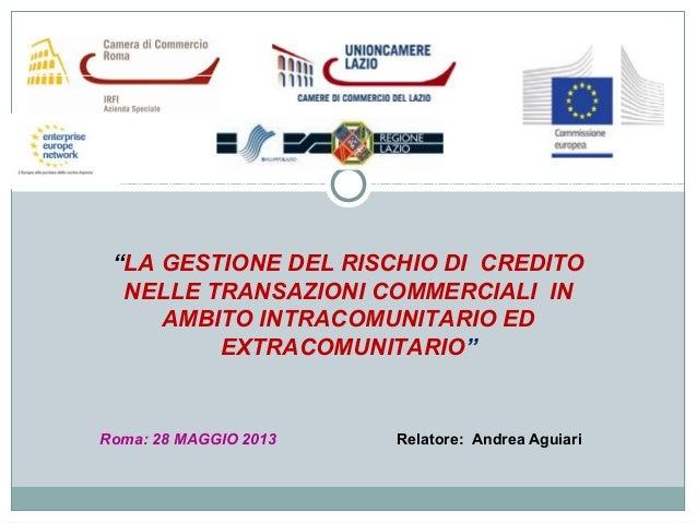 """""""LA GESTIONE DEL RISCHIO DI CREDITONELLE TRANSAZIONI COMMERCIALI INAMBITO INTRACOMUNITARIO EDEXTRACOMUNITARIO""""Roma: 28 MAG..."""