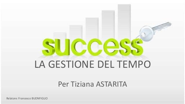 LA GESTIONE DEL TEMPO Per Tiziana ASTARITA Relatore: Francesco BUONFIGLIO