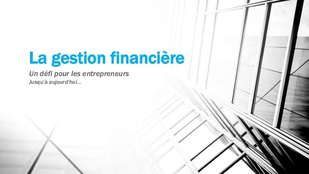 La gestion financière Un défi pour les entrepreneurs Jusqu'à aujourd'hui…