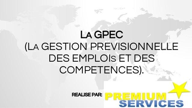 LA GPEC (LA GESTION PREVISIONNELLE DES EMPLOIS ET DES COMPETENCES). REALISE PAR: